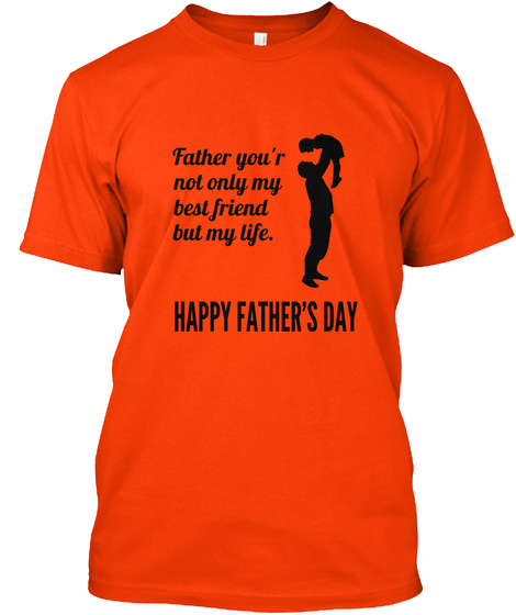 20befb4b Father You'r Not Only My Best Friend But My Life. Happy Father's Day. My  Father Is My Life Orange T-Shirt Back