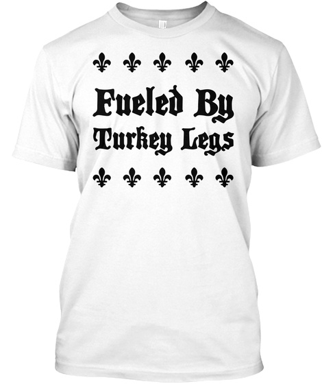 Fueled By Turkey Legs Funny Renaissance Festival T Shirt White T-Shirt Front