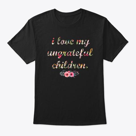 I Love My Ungrateful Children T Shirt Black T-Shirt Front
