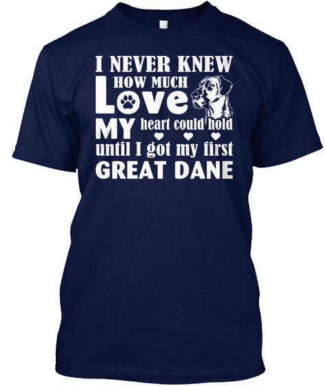 I Never Knew How Much Love My Heart Could Hold Until I Got My First Great Dane Navy T-Shirt Front