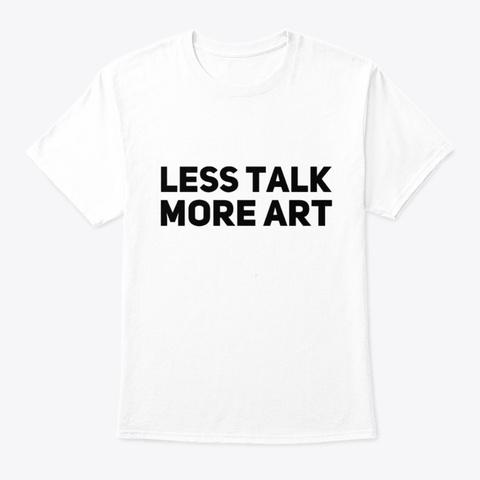 Less Talk More Art White T-Shirt Front