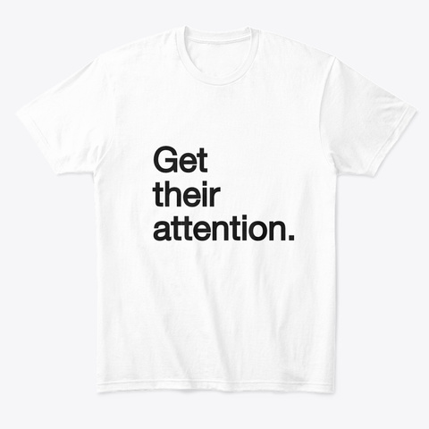 Get Their Attention White T-Shirt Front