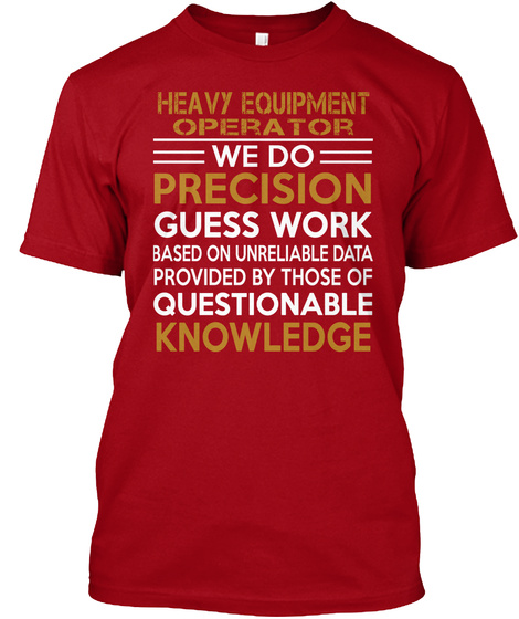 Heavy Equipment Operator We Do Precision Guess Work Based On Unreliable Data Provided By Those Of Questionable Knowledge Deep Red T-Shirt Front