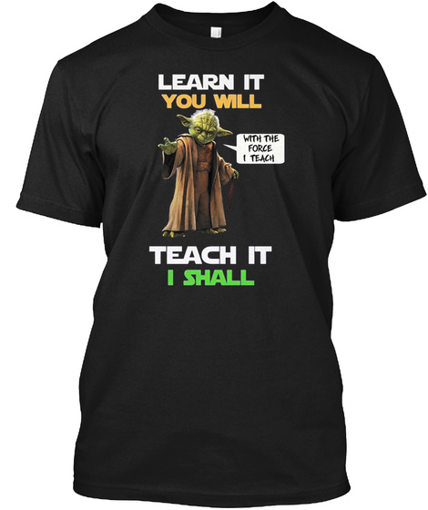 Learn It You Will Teach It I Shall With The Force I Teach Black T-Shirt Front