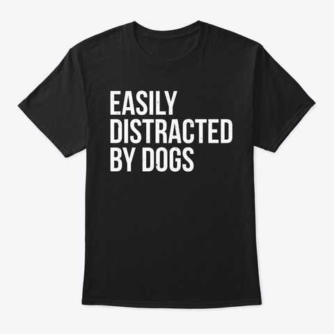 Easily Distracted By Dogs Funny Dog  Black T-Shirt Front
