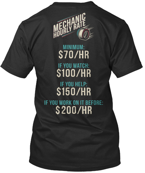 Mechanic Hourly Rate Minimum: $70/Hr If You Watch: $100/Hr If You Help: $150/Hr If You Work On It Before: $200/Hr Black T-Shirt Back