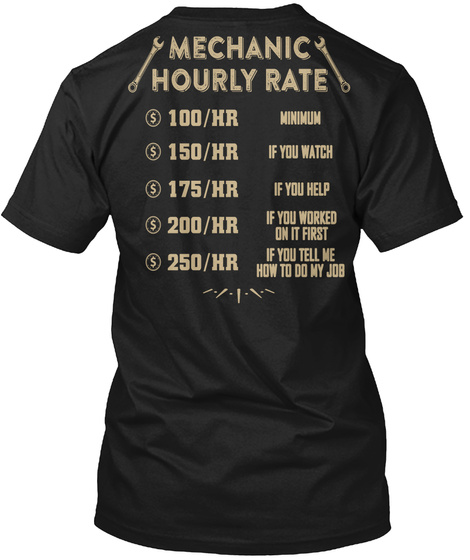 Mechanic Hourly Rate 100/Hr Minimum 150/Hr If You Watch 175/Hr If You Help 200/Hr Of You Worked On It First 250/Hr If... Black T-Shirt Back