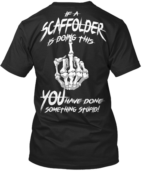 If A Scaffolder Is Doing This You Have Done Something Stupid! Black T-Shirt Back