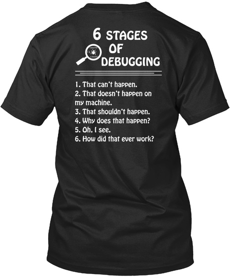 Trust Me,I'm A Programmer </> 6 Stages Of Debugging 1. That Can't Happen. 2.That Doesn't Happen On My  Machine 3.That... Black T-Shirt Back