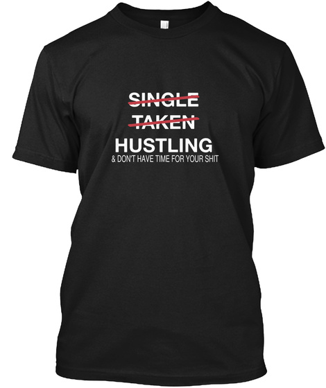 Single Taken Hustling & Don't Have Time For Your Shit Black T-Shirt Front