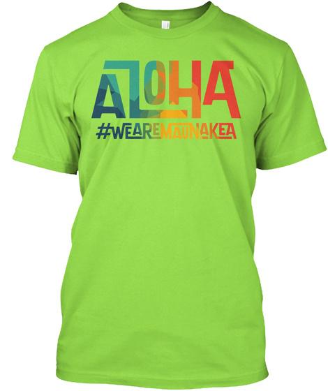 Aloha #Wearemaunakea #Wearemaunakea #Protectmaunakea #Alohamaunakea Lime T-Shirt Front