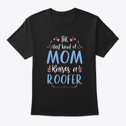 The Best Kind Mom Raises A Roofer Tee Black T-Shirt Front