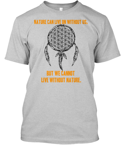 Nature Can Live On Without Us. But We Cannot Live Without Nature. Light Steel T-Shirt Front