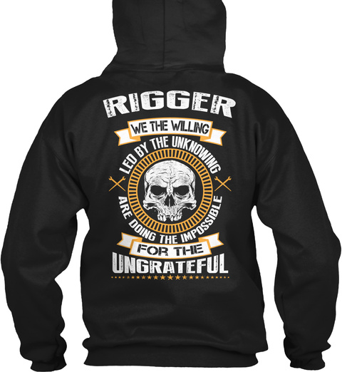 Rigger We The Willing Led By The Unknowing Are Doing The Impossible For The Ungrateful Black T-Shirt Back