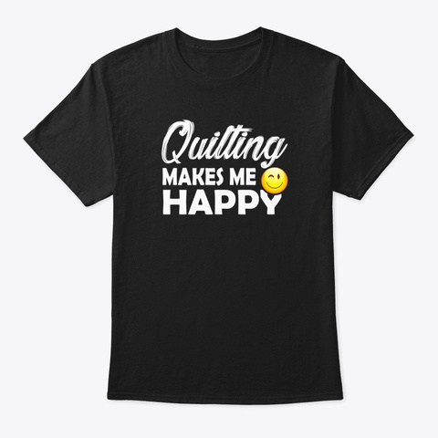 Quilting Makes Me Happy  Black T-Shirt Front
