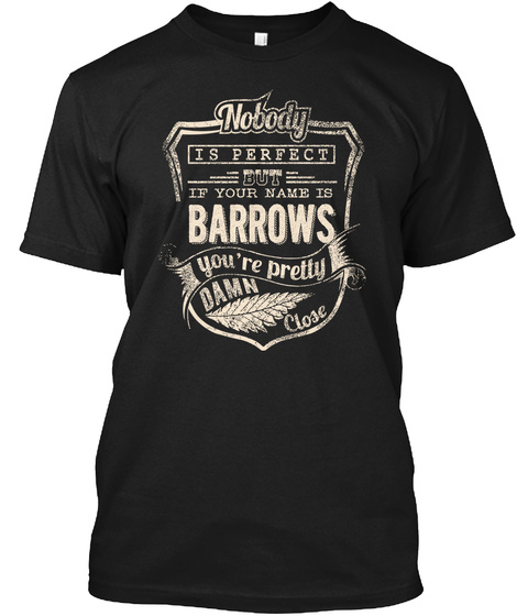 Nobody Is Perfect But If Your Name Is Barrows You're Pretty Damn Close Black T-Shirt Front
