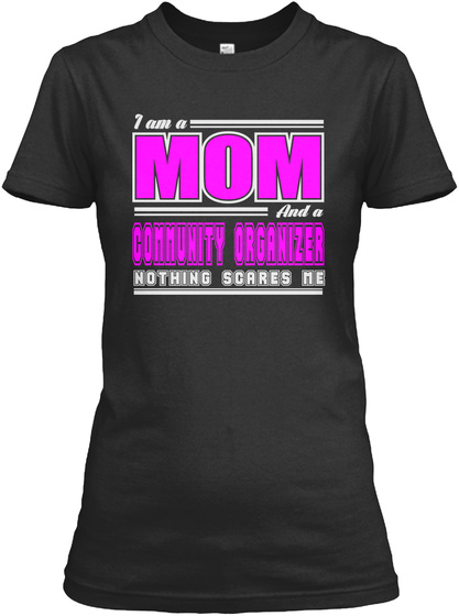 I Am A Mom And A Community Organizer Nothing Scares Me Black T-Shirt Front