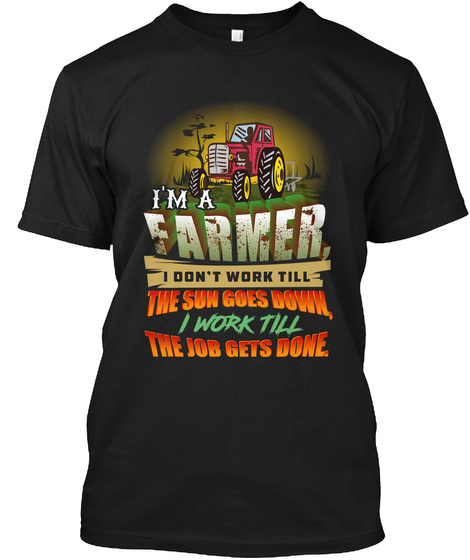 I'm A Farmer I Don't Work Till The Sun Goes Down, I Work Till The Job Gets Done Black T-Shirt Front