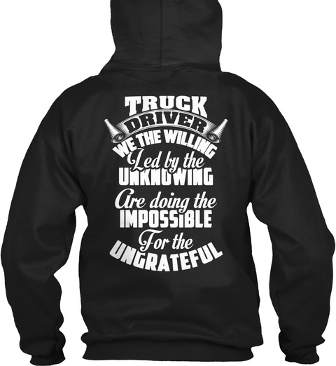 Truck Driver We The Willing Led By The Unknowing Are Doing The Impossible For The Ungrateful Black T-Shirt Back