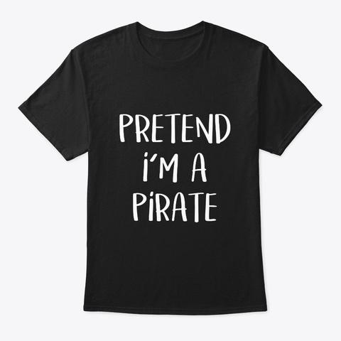 Pretend Im A Pirate Costume Funny Black T-Shirt Front