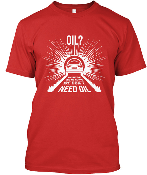 Oil? Where We're Going We Don't Need Oil Red T-Shirt Front