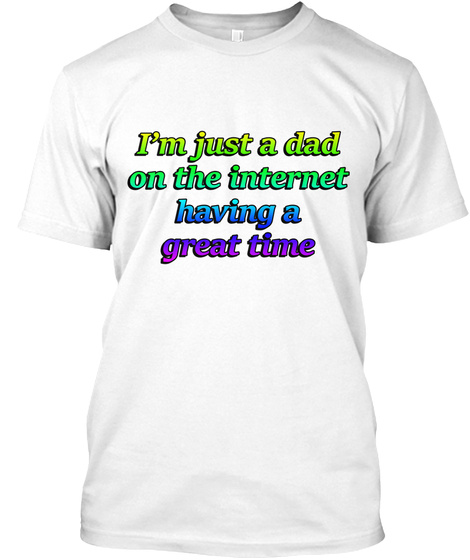 I'm Just A Dad On The Internet Having  A Great Time White T-Shirt Front