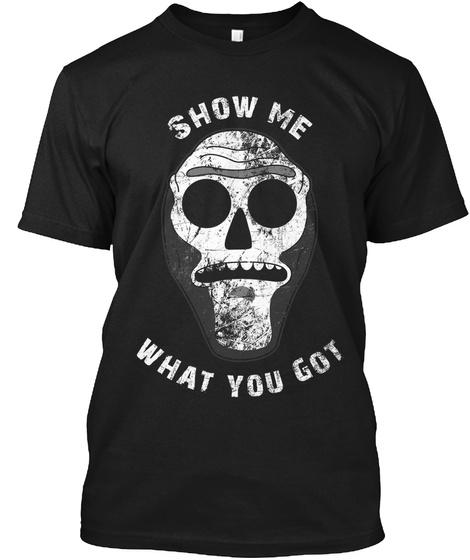 Show Me What You Got Black T-Shirt Front