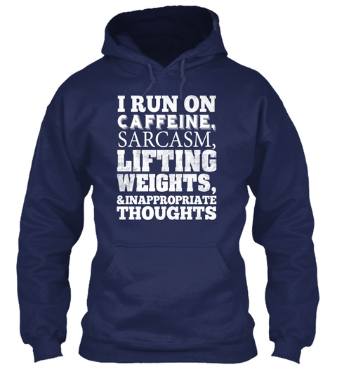 I Run On Cafeline,Sarcasm,Lifting Weights,& Inappropriate Thoughts Navy Sweatshirt Front
