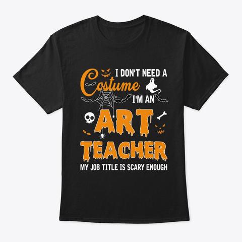 I Don't Need A Costume I'm A Art Teacher Black T-Shirt Front