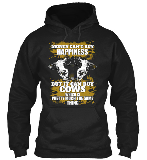 Money Can't Buy Happiness But It Can Buy Cows Which Is Pretty Much The Same Thing Black T-Shirt Front