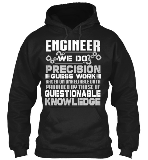 Engineer We Do Precision Guess Work Based On Unreliable Data Provided By Those Of Questionable Knowledge  Black T-Shirt Front