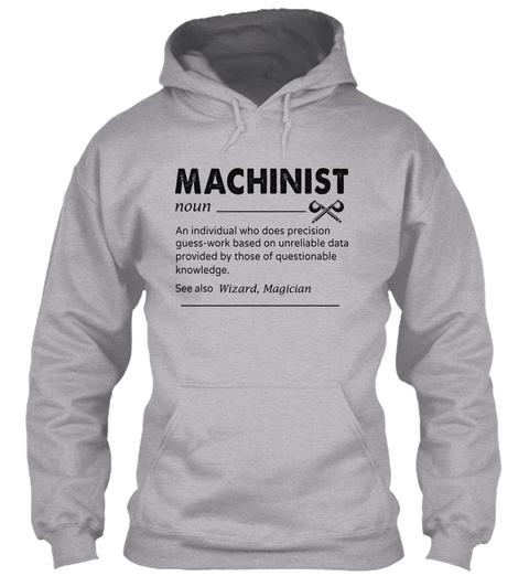 Machinist Noun An Individual Who Does Precision Guess  Work Based On Unreliable Data Provided By Those Of... Sport Grey T-Shirt Front