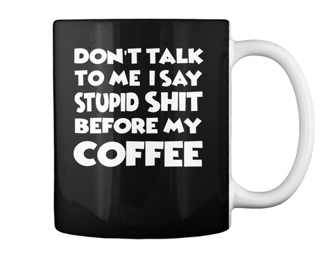 Dont Talk To Me I Say Stupid Coffee Mug Black T-Shirt Back