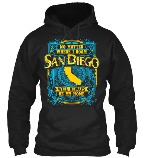 No Matter Where I Roam San Diego Will Always Be My Home  Black T-Shirt Front