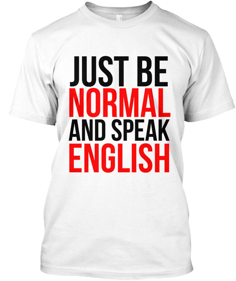 Just Be Normal And Speak English  White T-Shirt Front