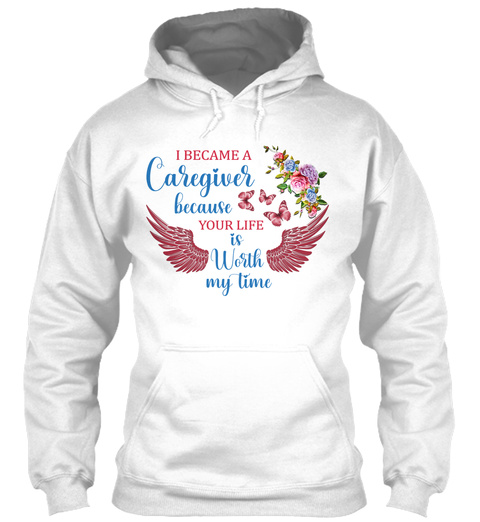 I Became A Caregiver Because Your Life Is Worth My Time White T-Shirt Front