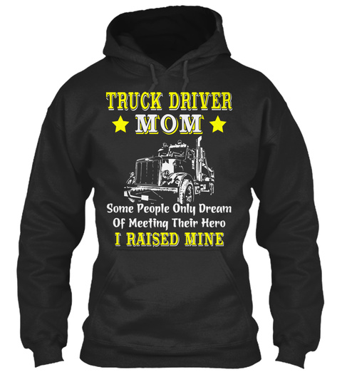 1cd9e7fa8c Truck Driver Mom Some People Only Dream Of Meeting Their Hero I Raised Mine  Black T. Best Truck Driver Mom Trucker Shirt ...