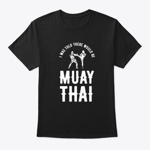 Was Told Muay Thai Funny Mma Warrior  Black T-Shirt Front