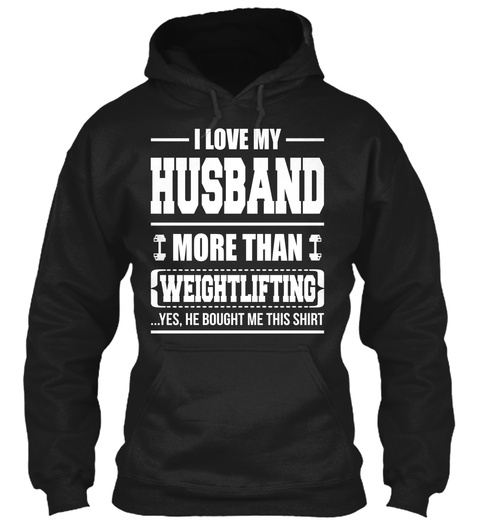 I Love My Husband More Than Weightlifting Yes He Bought Me This Shirt Black T-Shirt Front