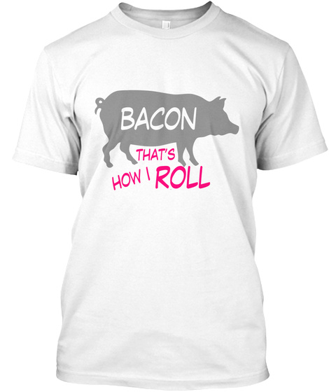 Bacon Thats How I Roll White T-Shirt Front