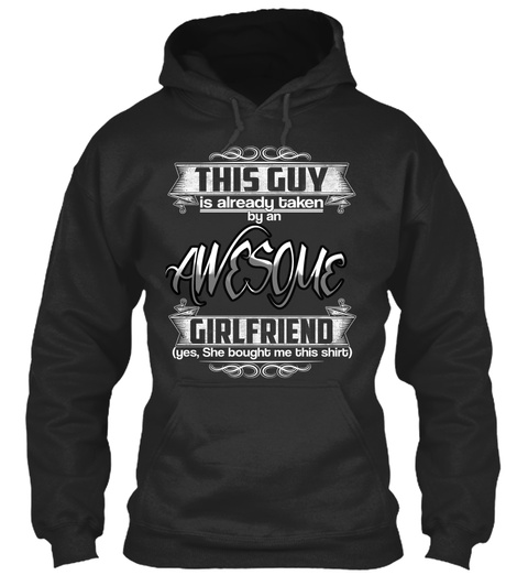 This Guy Is Already Taken By An Awesome Girlfriend Yes She Bought Me This Shirt Jet Black Sweatshirt Front