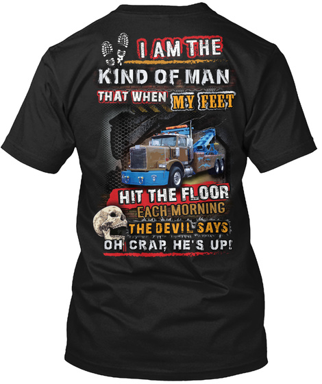 I Am The Kind Of Man That When My Feet Hit The Floor Each Morning The Devil Says Oh Crap He's Up Black T-Shirt Back