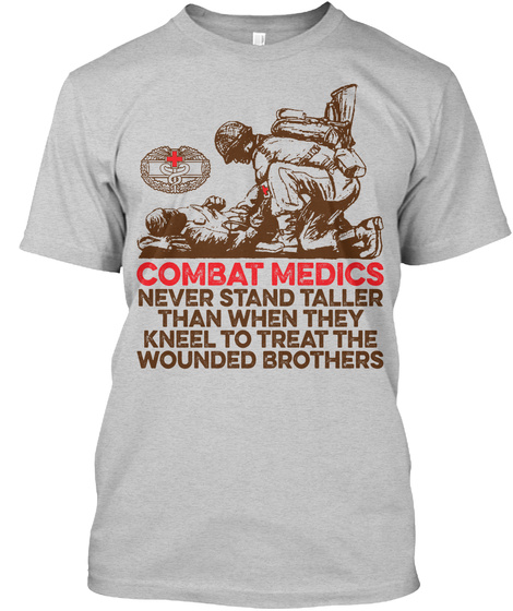 Combat Medics Never Stand Taller Than When They Kneel To Treat The Wounded Brothers Light Steel T-Shirt Front