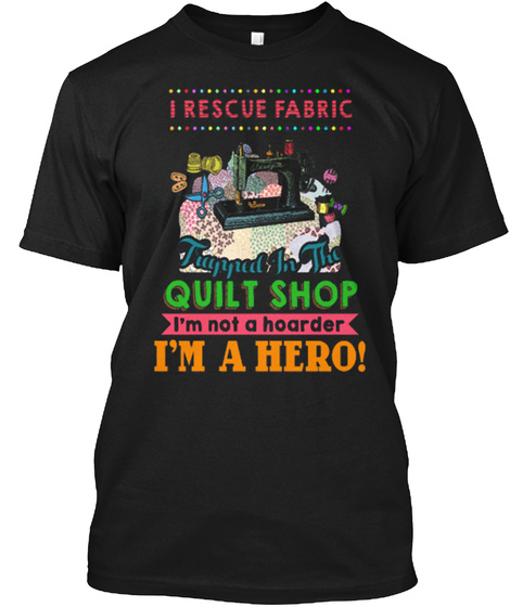 I Rescue Fabric Quilt Shop I'm Not A Hoarder I'm A Hero! Black T-Shirt Front