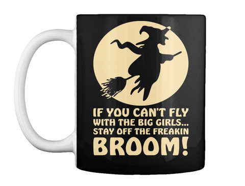 If Cant Fly With Big Girls Stay Off Broom Halloween Mug Black T-Shirt Front