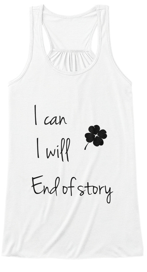 I Can I Will End Of Story White T-Shirt Front