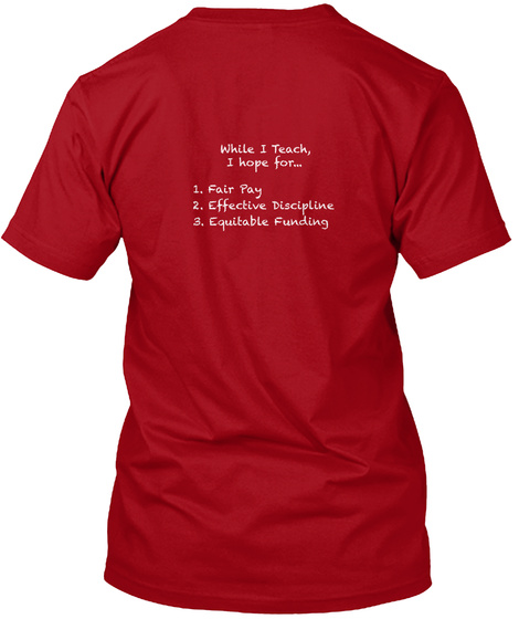 While I Teach I Hope For 1. Fair Pay 2. Effective Discipline 3. Equitable Funding Deep Red T-Shirt Back