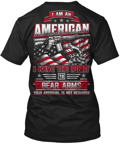 I Am An American I Have The Right To Bear Arms Your Approval Is Not Required Black Camiseta Back