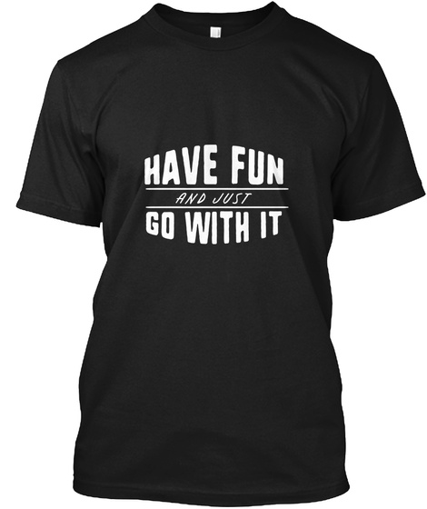 Have Fun And Just Go With It Black T-Shirt Front
