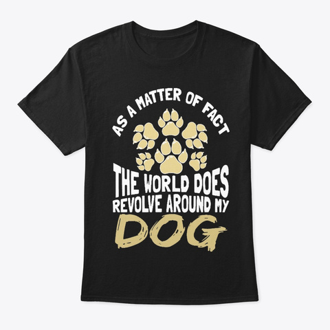 The World Does Revolve Around My Dog Black T-Shirt Front